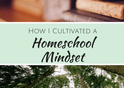 How I Cultivated a Homeschool Mindset | Homeschooling is completely different that school and requires us to change our way of thinking aobut education and learning.
