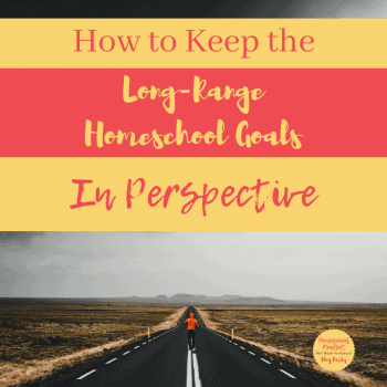How to Keep the Long-Range Homeschool Goals in Perspective