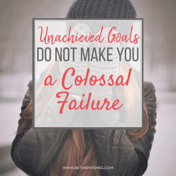 Unachieved Goals Do Not Make Your a Colossal Failure